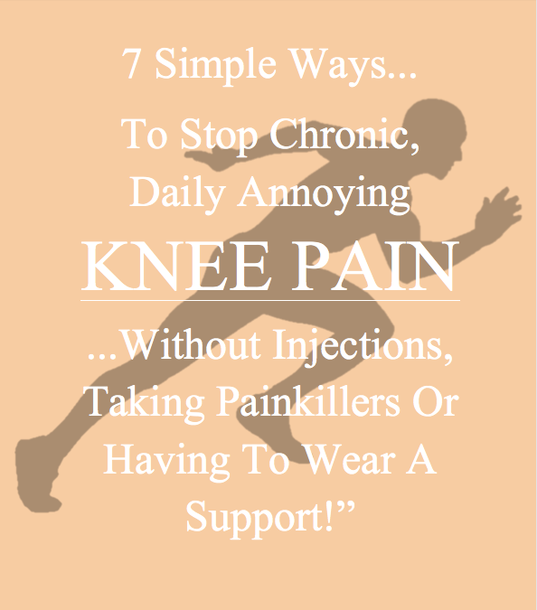 How To Stop Chronic, Daily Annoying Knee Pain WITHOUT Injections, WITHOUT Taking Painkillers and WITHOUT Having To Wear A Support or Brace…
